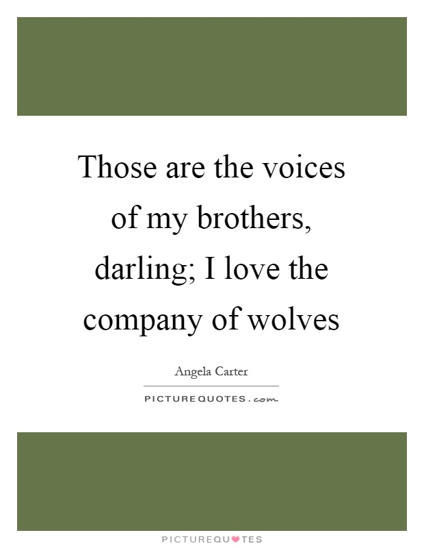 Those are the voices of my brothers, darling; I love the company of wolves Picture Quote #1
