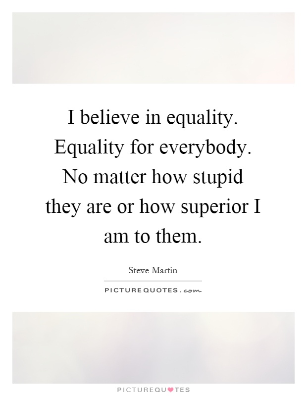 I believe in equality. Equality for everybody. No matter how stupid they are or how superior I am to them Picture Quote #1