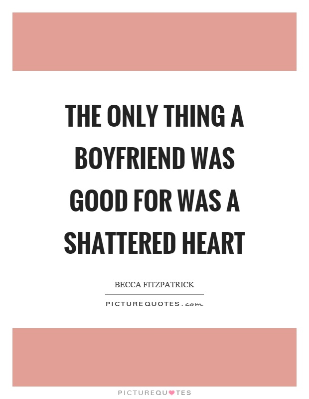 The only thing a boyfriend was good for was a shattered heart Picture Quote #1
