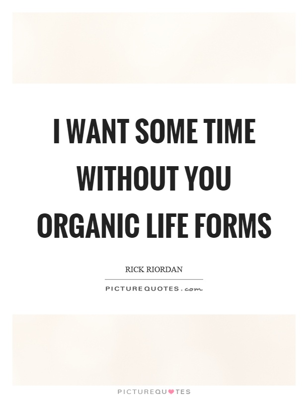 I want some time without you organic life forms Picture Quote #1