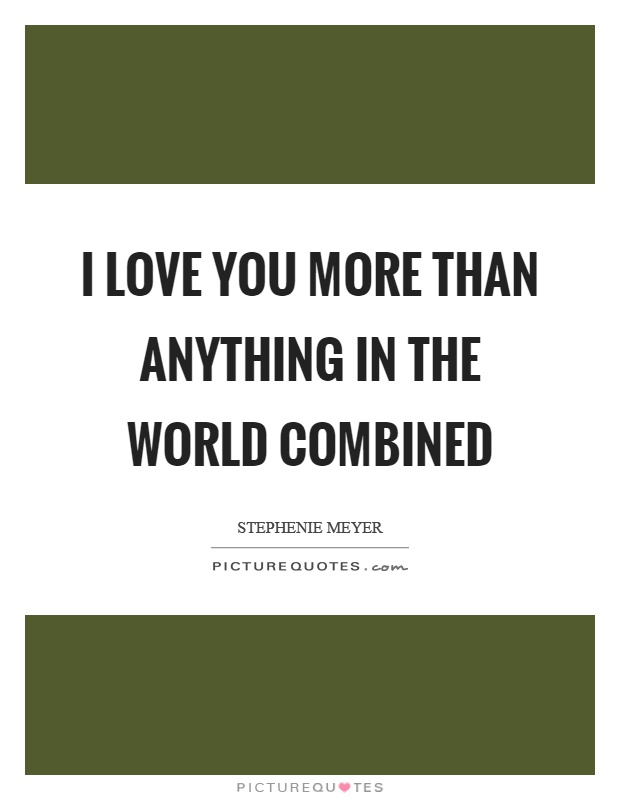 I love you more than anything in the world combined Picture Quote #1