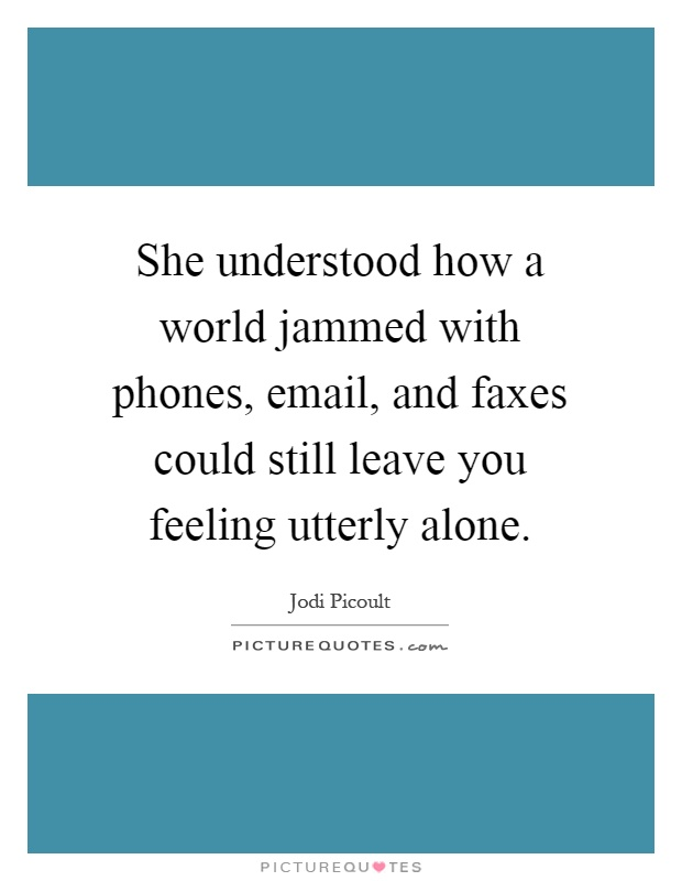 She understood how a world jammed with phones, email, and faxes could still leave you feeling utterly alone Picture Quote #1