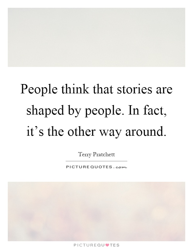 People think that stories are shaped by people. In fact, it's the other way around Picture Quote #1