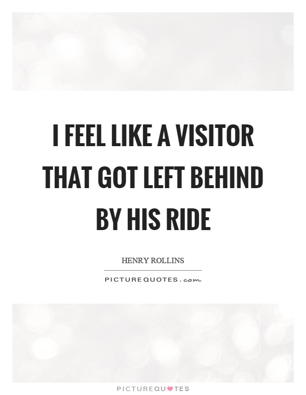 I feel like a visitor that got left behind by his ride Picture Quote #1