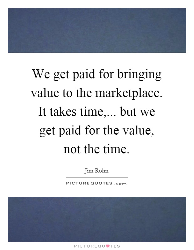 We get paid for bringing value to the marketplace. It takes time,... but we get paid for the value, not the time Picture Quote #1