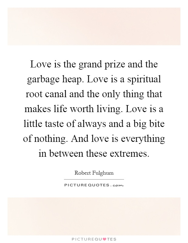 Love is the grand prize and the garbage heap. Love is a spiritual root canal and the only thing that makes life worth living. Love is a little taste of always and a big bite of nothing. And love is everything in between these extremes Picture Quote #1