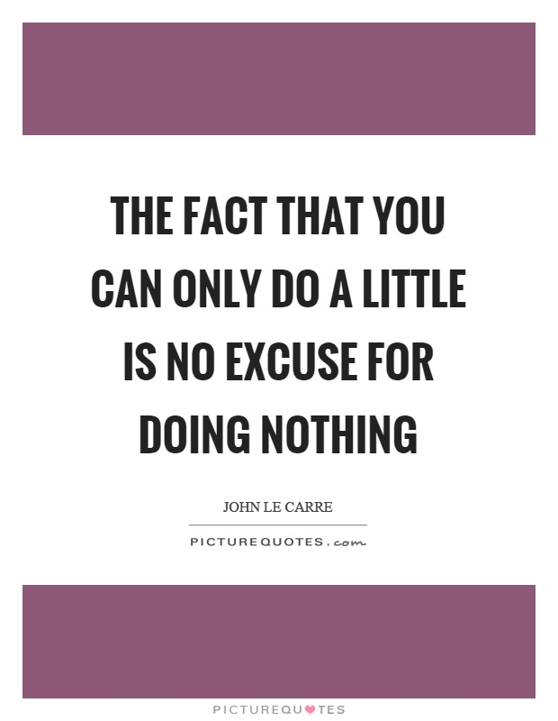The fact that you can only do a little is no excuse for doing nothing Picture Quote #1