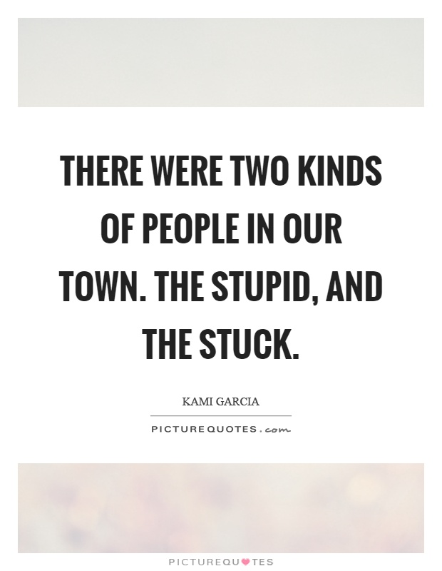 There were two kinds of people in our town. The stupid, and the stuck Picture Quote #1