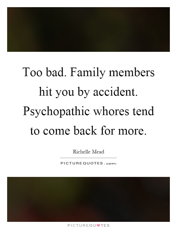 Too bad. Family members hit you by accident. Psychopathic whores tend to come back for more Picture Quote #1