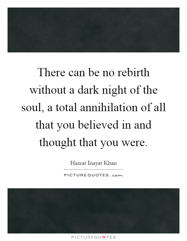 There can be no rebirth without a dark night of the soul, a total annihilation of all that you believed in and thought that you were Picture Quote #1