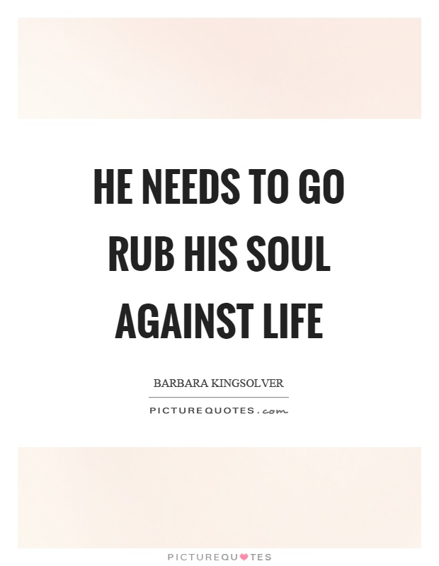He needs to go rub his soul against life Picture Quote #1