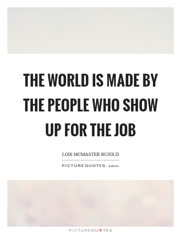 The world is made by the people who show up for the job Picture Quote #1