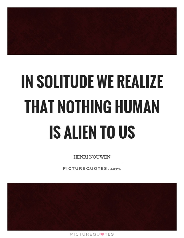 In solitude we realize that nothing human is alien to us Picture Quote #1