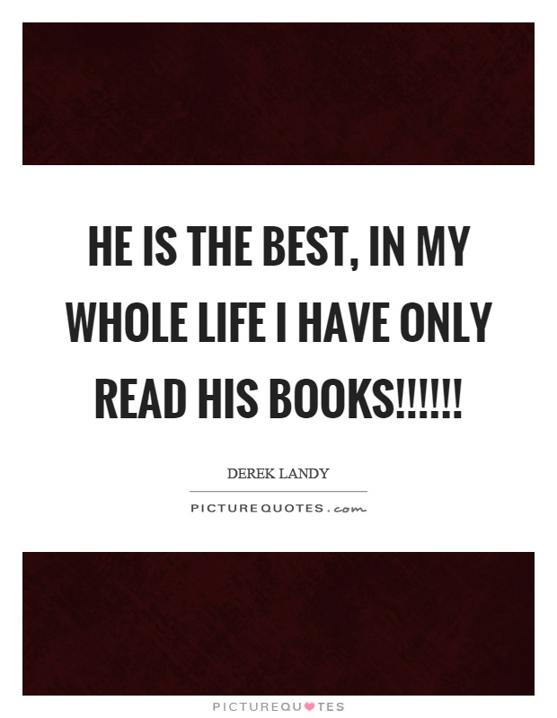 He is the best, in my whole life I have only read his books!!!!!! Picture Quote #1