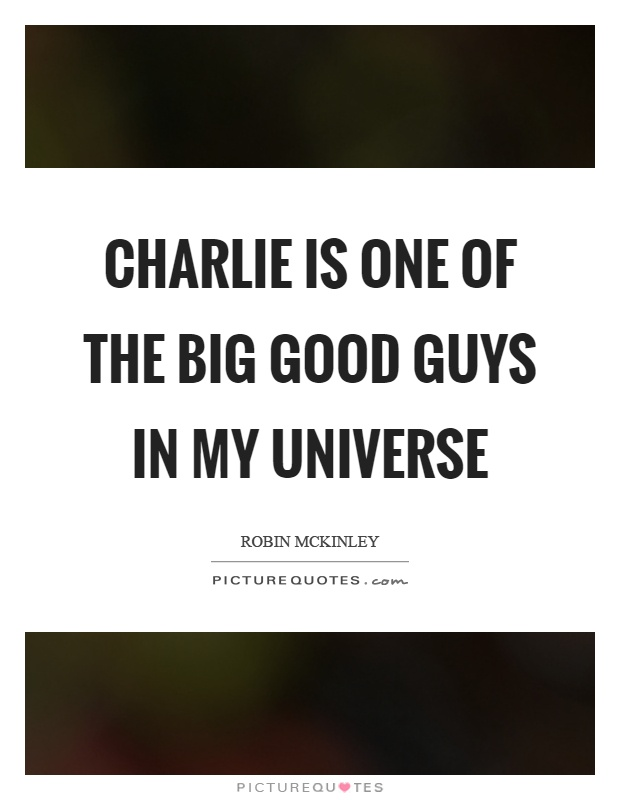 Charlie is one of the big good guys in my universe Picture Quote #1