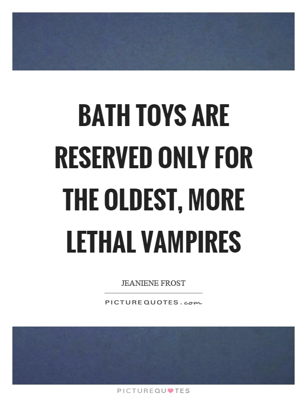 Bath toys are reserved only for the oldest, more lethal vampires Picture Quote #1