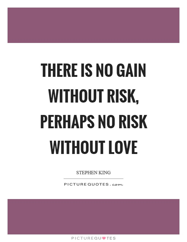 There is no gain without risk, perhaps no risk without love Picture Quote #1