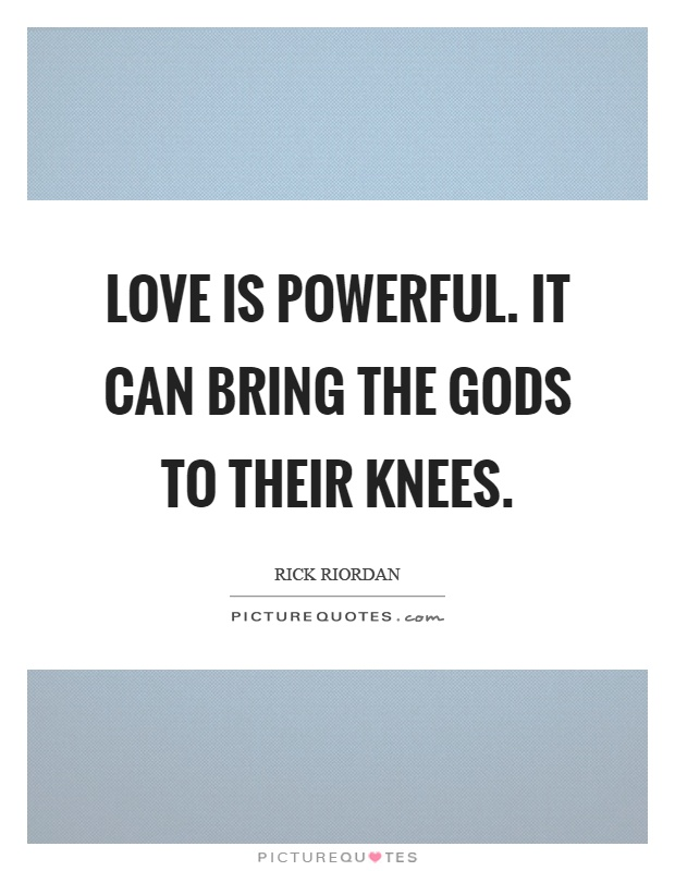Love is powerful. It can bring the gods to their knees Picture Quote #1