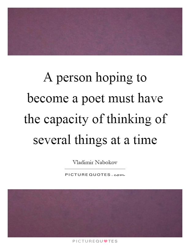 A person hoping to become a poet must have the capacity of thinking of several things at a time Picture Quote #1