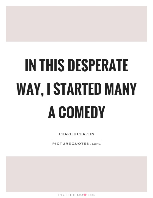 In this desperate way, I started many a comedy Picture Quote #1