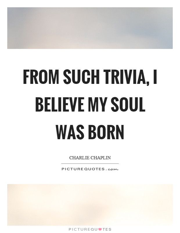 From such trivia, I believe my soul was born Picture Quote #1