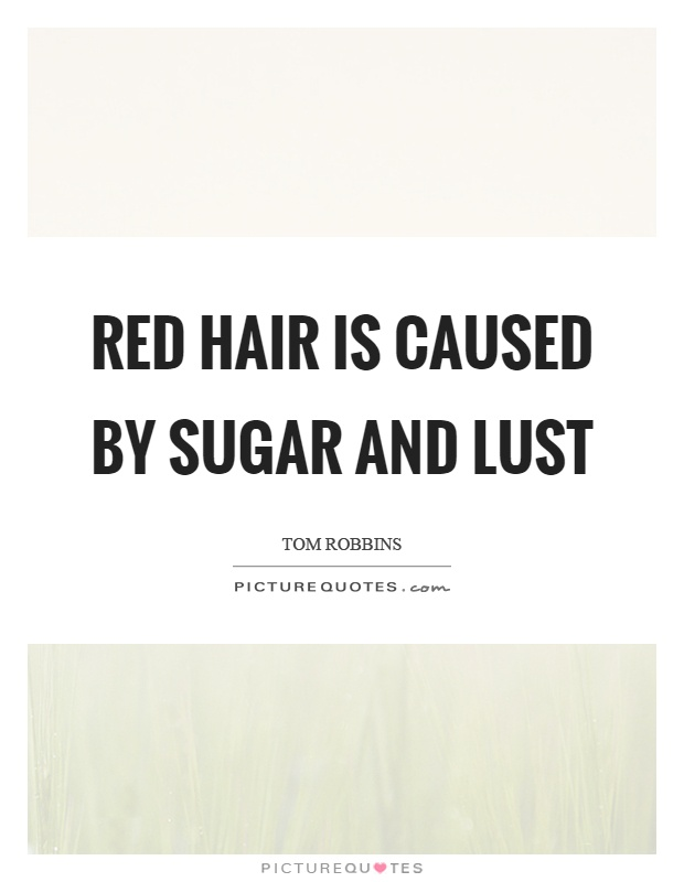 Red hair is caused by sugar and lust Picture Quote #1