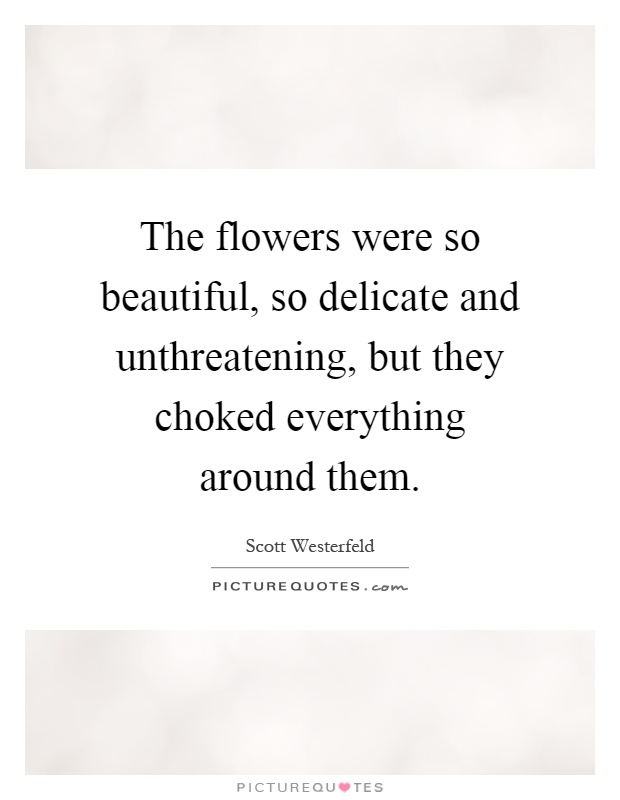 The flowers were so beautiful, so delicate and unthreatening, but they choked everything around them Picture Quote #1