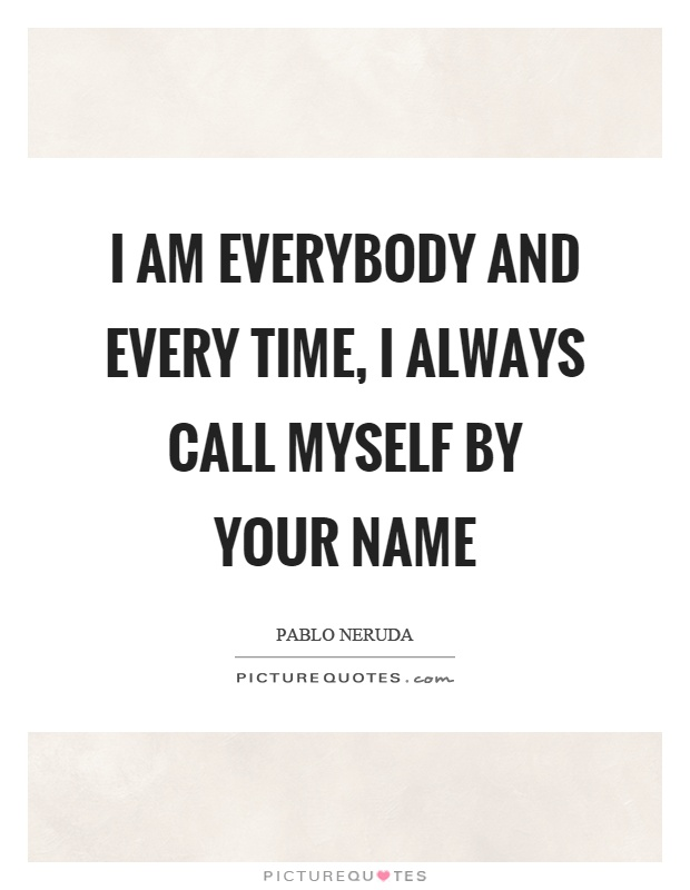 I am everybody and every time, I always call myself by your name Picture Quote #1