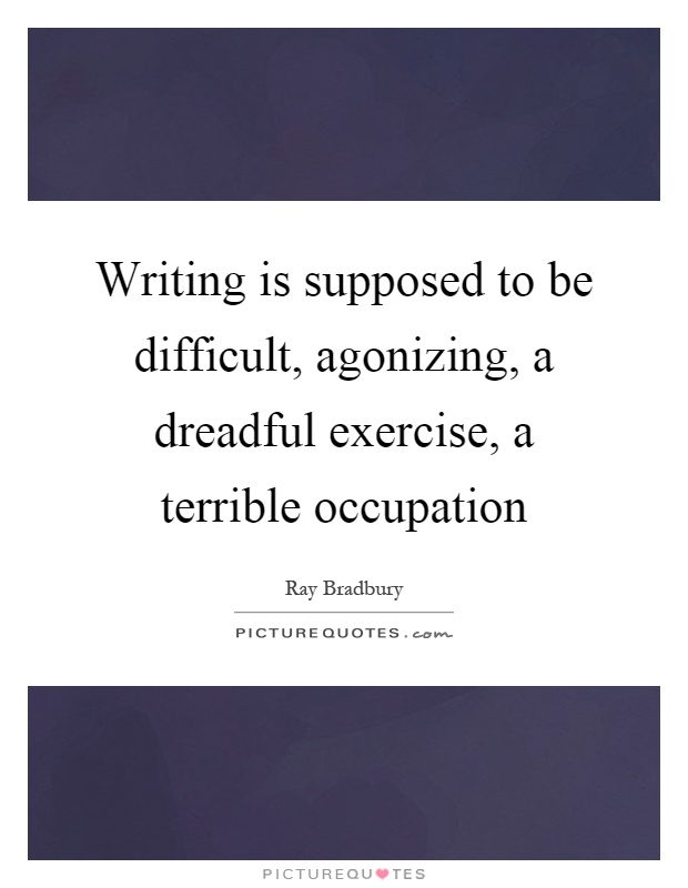 Writing is supposed to be difficult, agonizing, a dreadful exercise, a terrible occupation Picture Quote #1