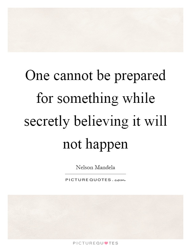 One cannot be prepared for something while secretly believing it will not happen Picture Quote #1