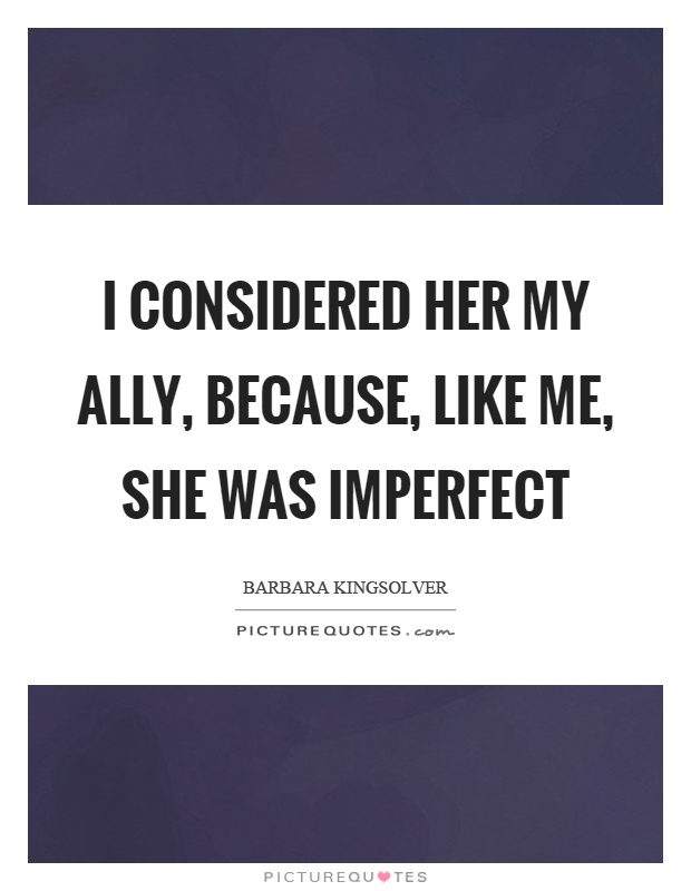 I considered her my ally, because, like me, she was imperfect Picture Quote #1