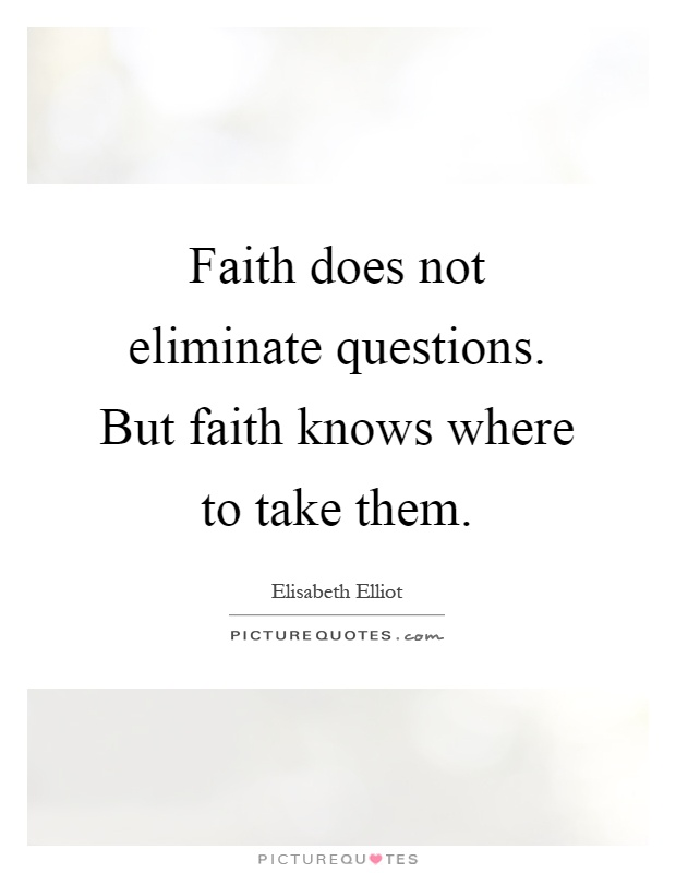 Faith does not eliminate questions. But faith knows where to take them Picture Quote #1