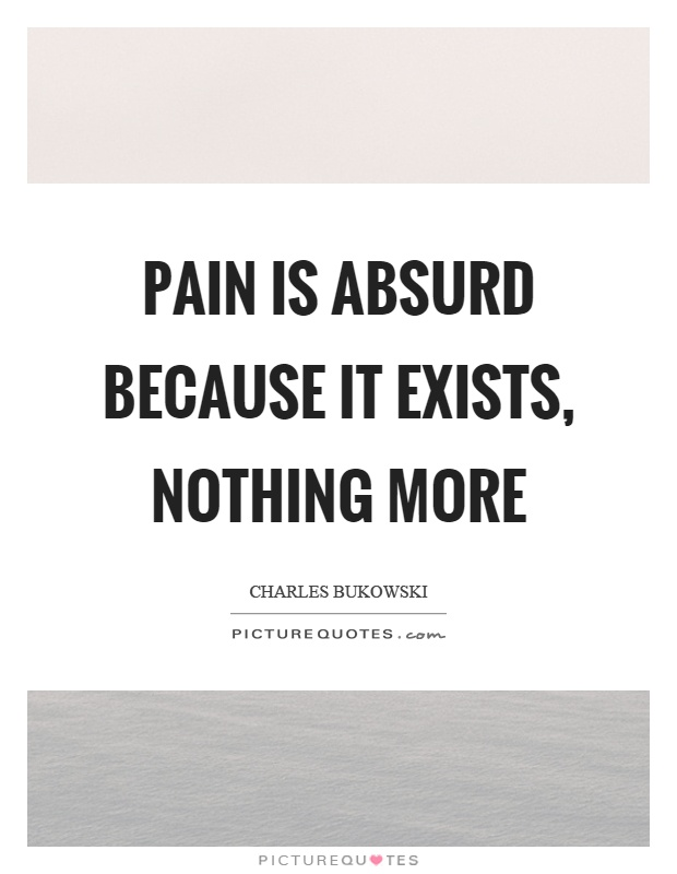 Pain is absurd because it exists, nothing more Picture Quote #1