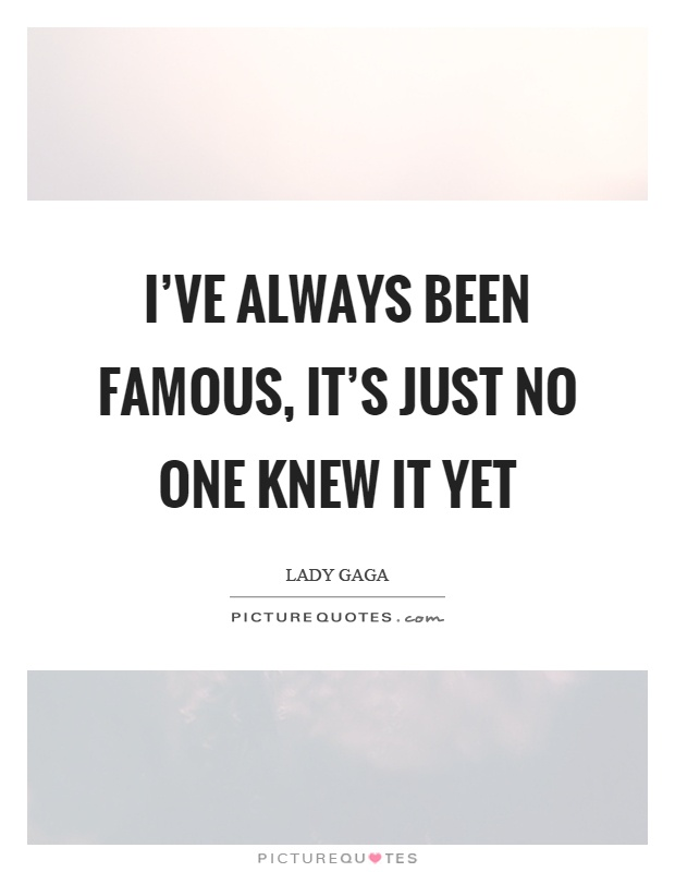 I've always been famous, it's just no one knew it yet Picture Quote #1