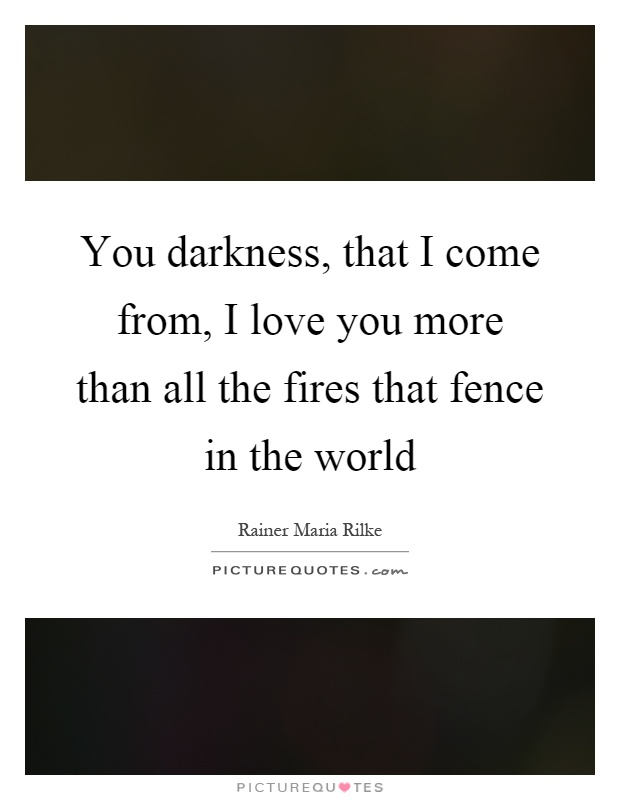 You darkness, that I come from, I love you more than all the fires that fence in the world Picture Quote #1
