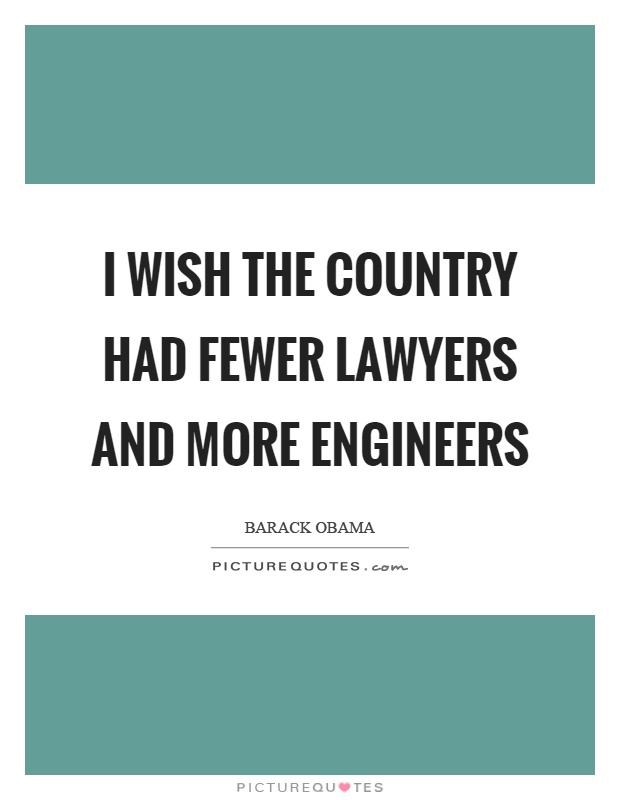 I wish the country had fewer lawyers and more engineers Picture Quote #1
