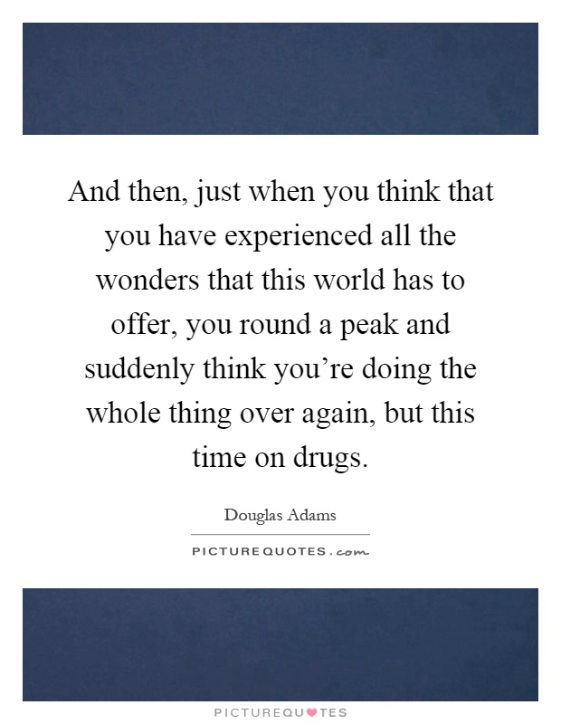 And then, just when you think that you have experienced all the wonders that this world has to offer, you round a peak and suddenly think you're doing the whole thing over again, but this time on drugs Picture Quote #1
