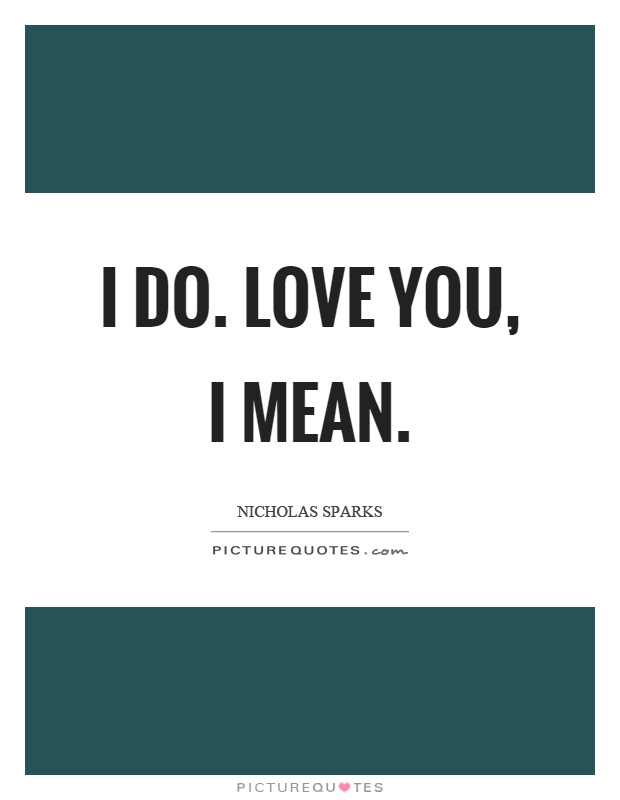I do. Love you, I mean Picture Quote #1