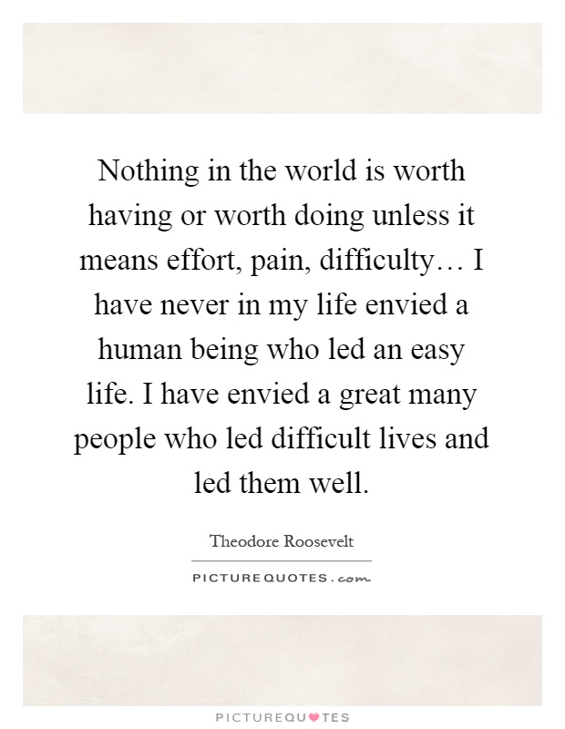 Nothing in the world is worth having or worth doing unless it means effort, pain, difficulty… I have never in my life envied a human being who led an easy life. I have envied a great many people who led difficult lives and led them well Picture Quote #1