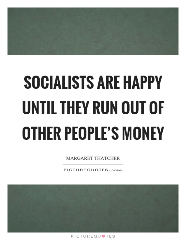 Socialists are happy until they run out of other people's money Picture Quote #1