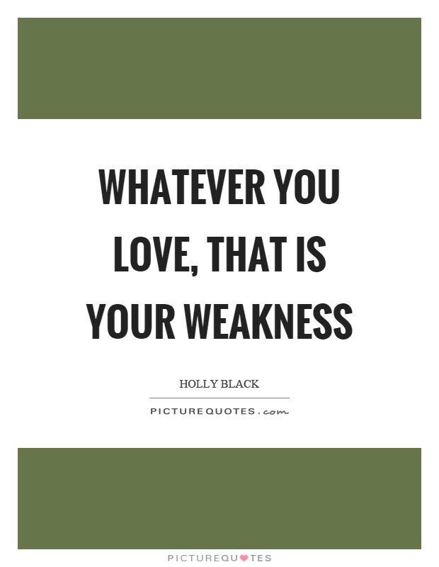 Whatever you love, that is your weakness Picture Quote #1