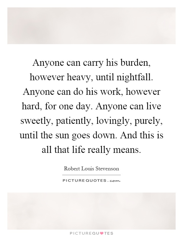 Anyone can carry his burden, however heavy, until nightfall. Anyone can do his work, however hard, for one day. Anyone can live sweetly, patiently, lovingly, purely, until the sun goes down. And this is all that life really means Picture Quote #1