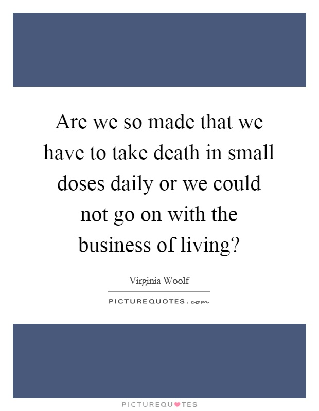 Are we so made that we have to take death in small doses daily or we could not go on with the business of living? Picture Quote #1