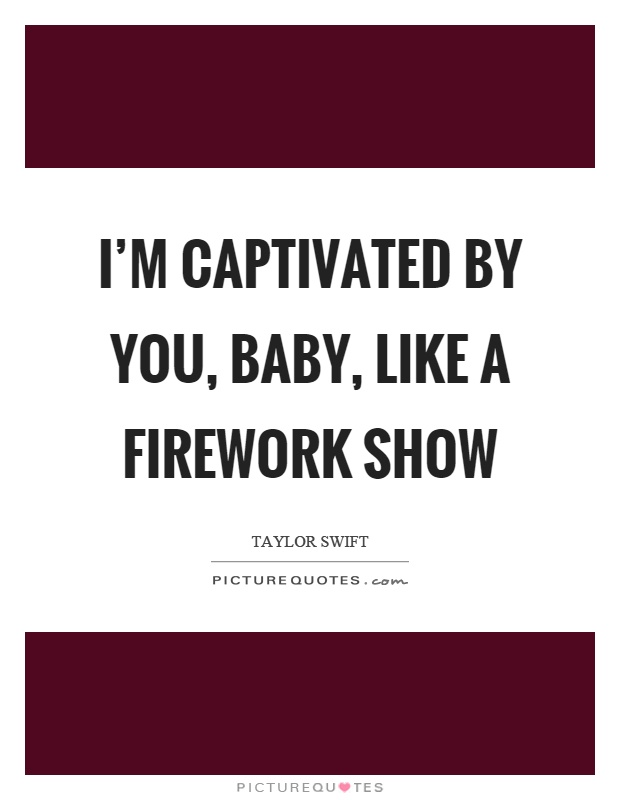 I'm captivated by you, baby, like a firework show Picture Quote #1