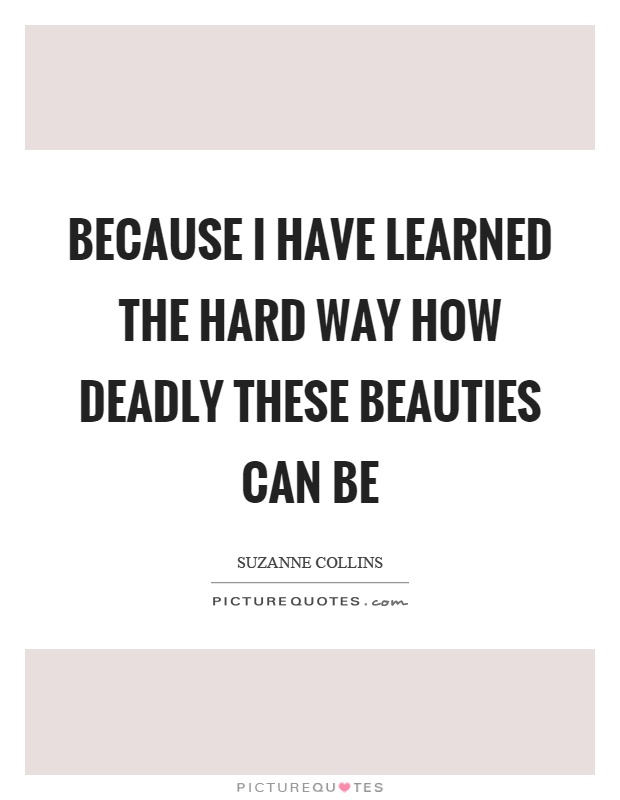 Because I have learned the hard way how deadly these beauties can be Picture Quote #1