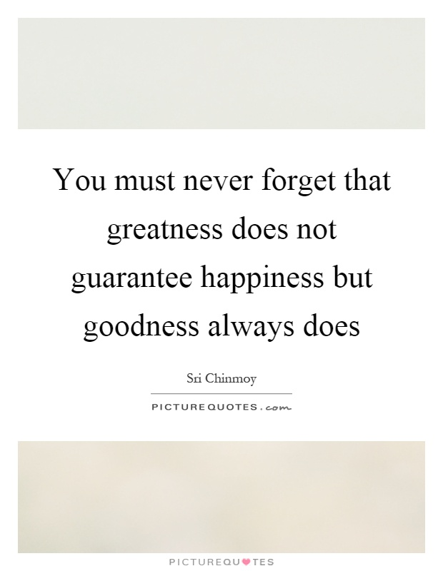 You must never forget that greatness does not guarantee happiness but goodness always does Picture Quote #1