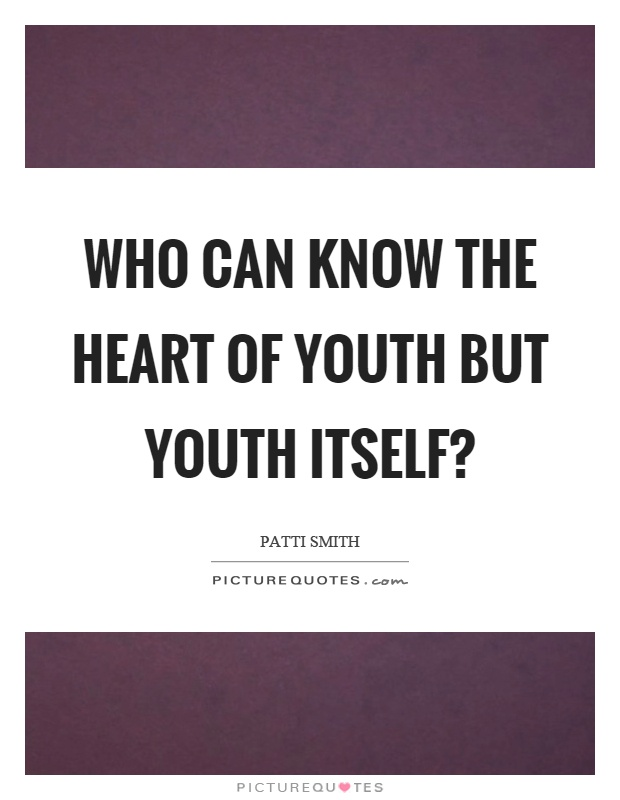 Who can know the heart of youth but youth itself? Picture Quote #1