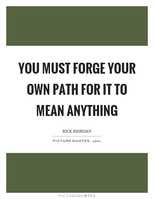 You must forge your own path for it to mean anything Picture Quote #1