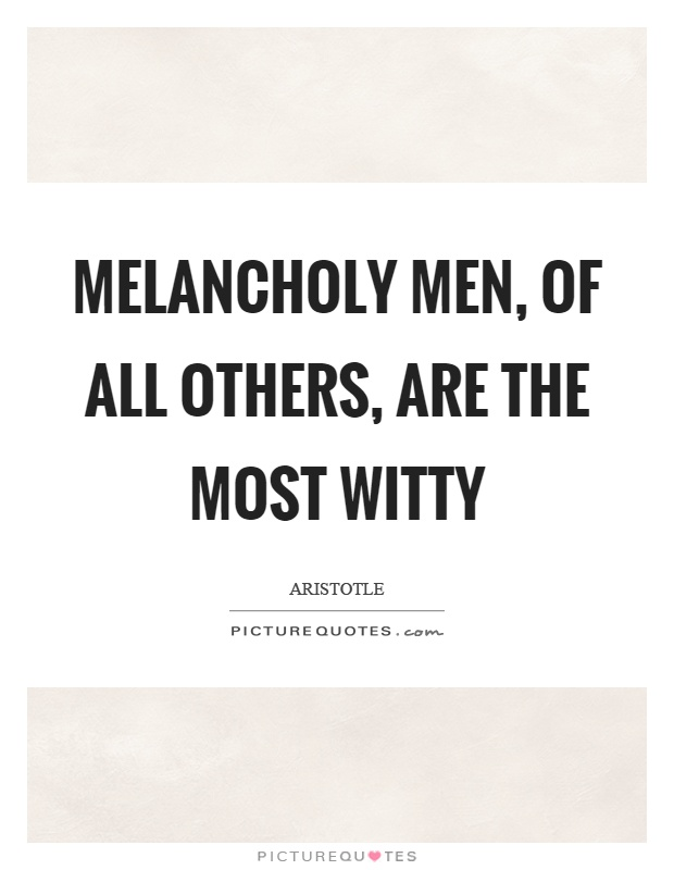 Melancholy men, of all others, are the most witty Picture Quote #1