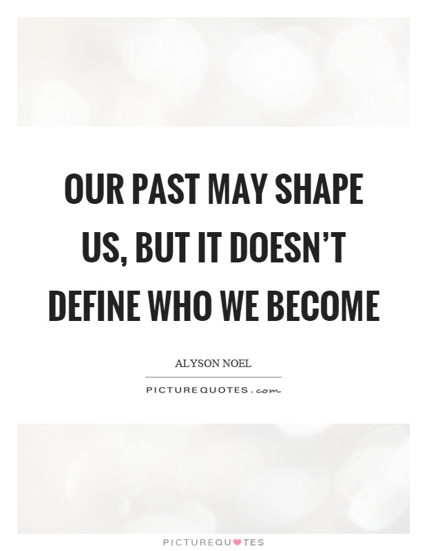 Our past may shape us, but it doesn't define who we become Picture Quote #1